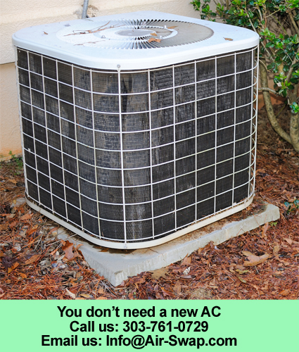 Your air conditioner does not need replaced! You don't need a new AC. You need Air-Swap! In Colorado 303-761-0729.